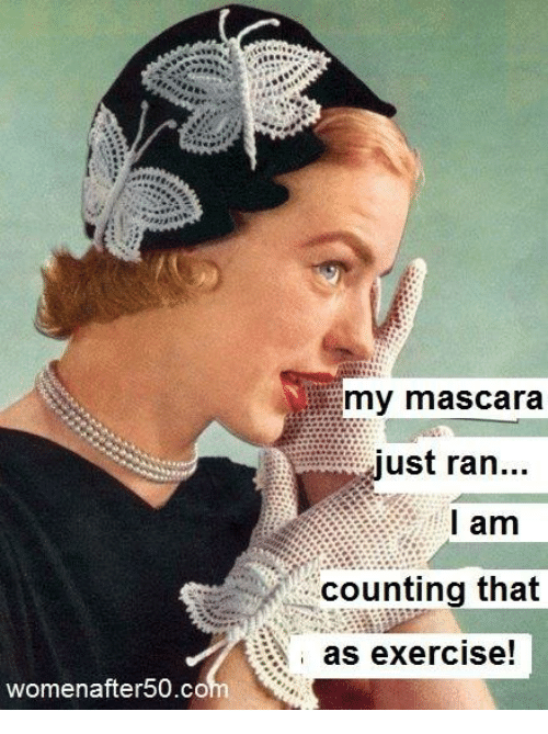 Memes, Exercise, and 🤖: my mascara  just ran...  I am  counting that  as exercise!  womenafter50.co