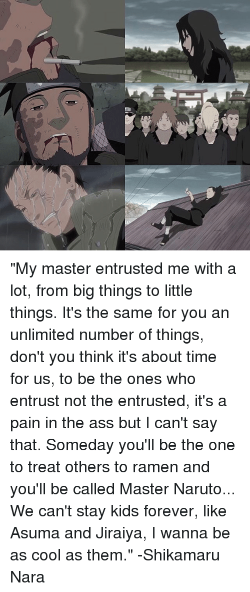 "jiraiya: ""My master entrusted me with a lot, from big things to little things. It's the same for you an unlimited number of things, don't you think it's about time for us, to be the ones who entrust not the entrusted, it's a pain in the ass but I can't say that. Someday you'll be the one to treat others to ramen and you'll be called Master Naruto... We can't stay kids forever, like Asuma and Jiraiya, I wanna be as cool as them."" -Shikamaru Nara"