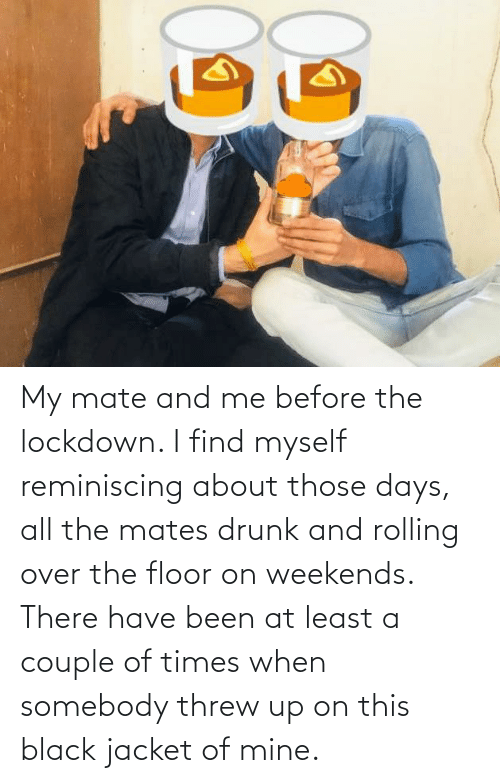 jacket: My mate and me before the lockdown. I find myself reminiscing about those days, all the mates drunk and rolling over the floor on weekends. There have been at least a couple of times when somebody threw up on this black jacket of mine.