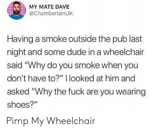 """Pimp My: MY MATE DAVE  @ChamberlainUK  Having a smoke outside the pub last  night and some dude in a wheelchair  said """"Why do you smoke when you  don't have to?"""" 