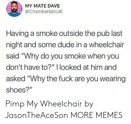 "Pub: MY MATE DAVE  @ChamberlainUK  Having a smoke outside the pub last  night and some dude in a wheelchair  said ""Why do you smoke when you  don't have to?"" I looked at him and  asked ""Why the fuck are you wearing  shoes?"" Pimp My Wheelchair by JasonTheAceSon MORE MEMES"