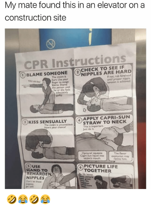 Life, Girl Memes, and Construction: My mate found this in an elevator on a  construction site  CPR Instructions  (2)CHECK TO SEE IF  ①BLAME SOMEONE  The vicum a  urt Use your  NIPPLES ARE HARD  noc rub for  uetl proper nipple  tension is achieved  0  0  APPLY CAPRI-SUN  STRAW TO NECK  Ant do it  3KISS SENSUALLY  The favor  revive him  )USE  HAND TO  REHARDEN  NIPPLES  PICTURE LIFE  TOGETHER 🤣😂🤣😂