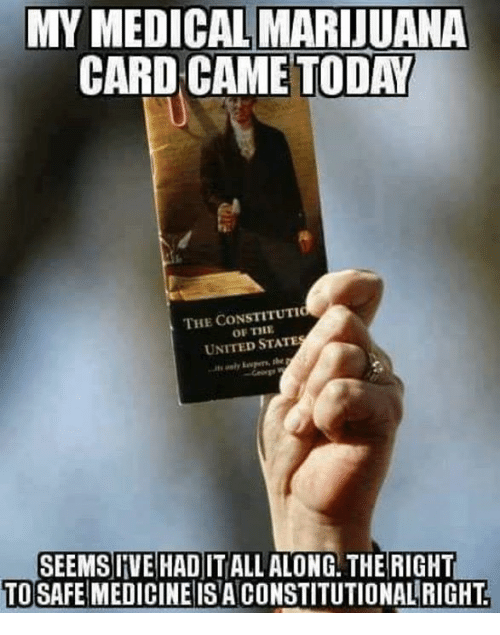 Carding: MY MEDICAL MARIJUANA  CARD CAME TODAY  THE CONSTITUTIC  OF THE  UNITED STATE  SEEMSIIVE HAD IT ALL ALONG. THE RIGHT  TO SAFE MEDICINE ISA CONSTITUTIONALRIGHT
