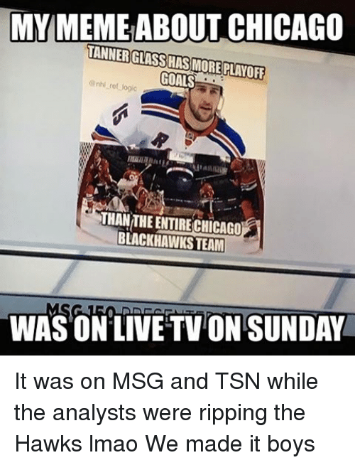 tsn: MY MEME ABOUT CHICAGO  TANNERGLASSHAS MORE PLAYOFF  GOALS  BLACKHAWKS TEAM  WAS ON LIVE TVONSUNDAY It was on MSG and TSN while the analysts were ripping the Hawks lmao We made it boys