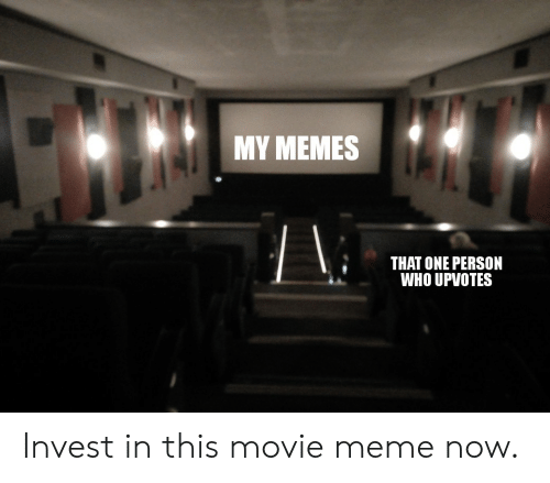 Movie Meme: MY MEMES  THAT ONE PERSON  WHO UPVOTES Invest in this movie meme now.