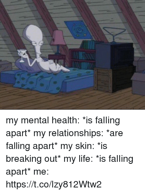 Life, Relationships, and Girl Memes: my mental health: *is falIing apart* my relationships: *are falling apart* my skin: *is breaking out* my life: *is falIing apart* me: https://t.co/lzy812Wtw2