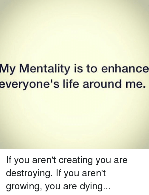 Life, Memes, and 🤖: My Mentality is to enhance  everyone's life around me. If you aren't creating you are destroying. If you aren't growing, you are dying...