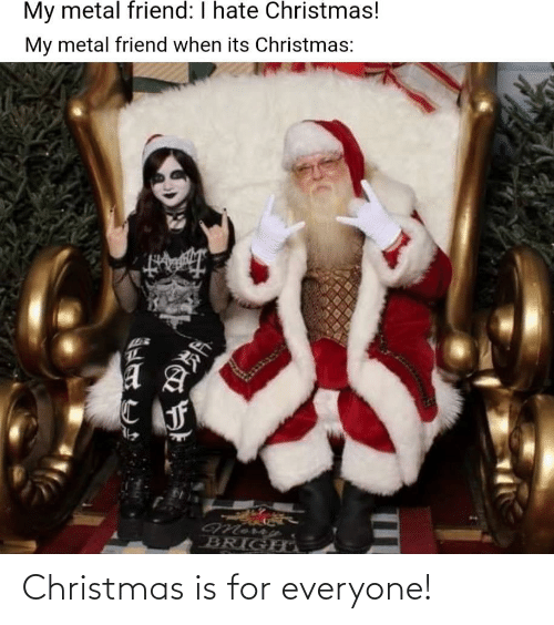 Christmas Is: My metal friend: I hate Christmas!  My metal friend when its Christmas:  BRIGHO Christmas is for everyone!