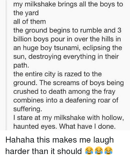 Memes, Death, and Tsunami: my milkshake brings all the boys to  the yard  all of them  the ground begins to rumble and 3  billion boys pour in over the hills in  an huge boy tsunami, eclipsing the  sun, destroying everything in their  path.  the entire city is razed to the  ground. The screams of boys being  crushed to death among the fray  combines into a deafening roar of  suffering.  I stare at my milkshake with hollow,  haunted eyes. What have l done. Hahaha this makes me laugh harder than it should 😂😂😂
