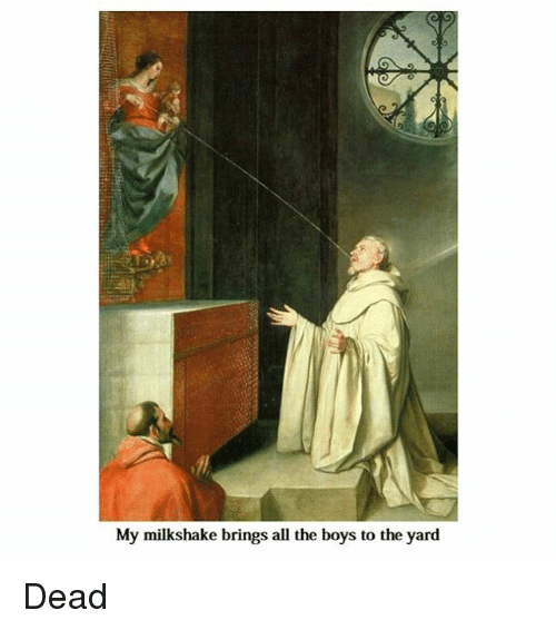 Classical Art, Yard, and Dead: My milkshake brings all the boys to the yard Dead