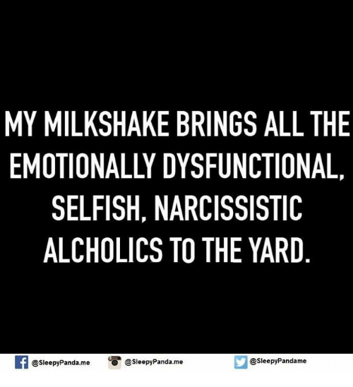 Memes, Panda, and Narcissist: MY MILKSHAKE BRINGS ALL THE  EMOTIONALLY DYSFUNCTIONAL.  SELFISH, NARCISSISTIC  ALCHOLICS TO THE YARD  @sleepy Pandame  @sleepyPanda.me  O @sleepy Panda.me