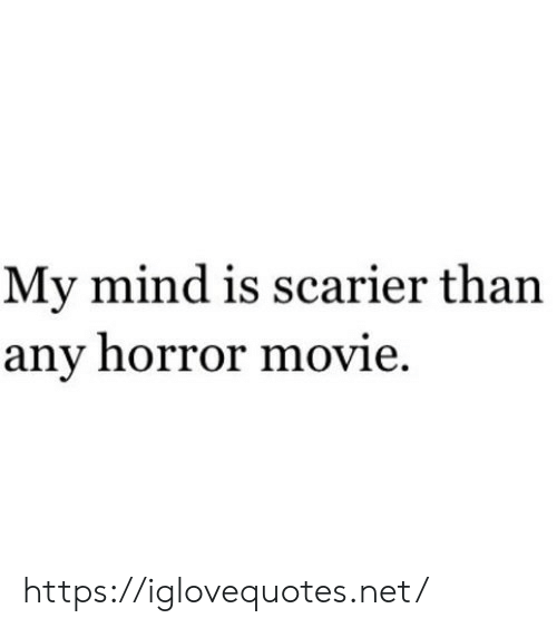 horror movie: My mind is scarier than  any horror movie. https://iglovequotes.net/