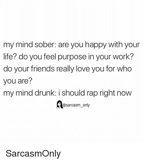 Drunk, Friends, and Funny: my mind sober: are you happy with your  life? do you feel purpose in your work?  do your friends really love you for who  you are?  my mind drunk: i should rap right now  @sarcasm_only SarcasmOnly