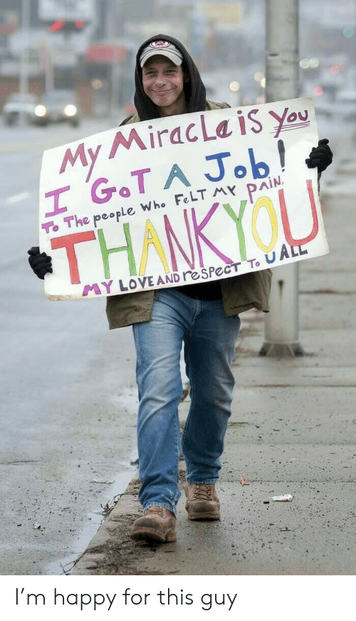 thankyou: My MiracLa is You  H GOT A Job!  To The people Who FeLT MY PAIN  THANKYOU  YLOVE AND reSPecT To UALL I'm happy for this guy