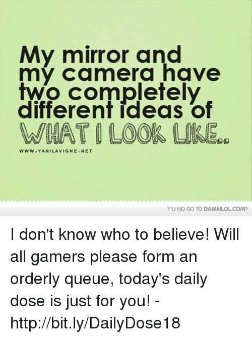 yuno: My mirror and  my camera have  two completely  different ideas of  WWW YANI LAVIGNE NET  YUNO GO TO DAMNLOLCOM? I don't know who to believe!  Will all gamers please form an orderly queue, today's daily dose is just for you! - http://bit.ly/DailyDose18