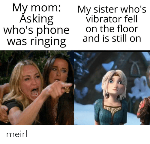 Floor: My mom:  Ásking  who's phone  was ringing  My sister who's  vibrator fell  on the floor  and is still on meirl