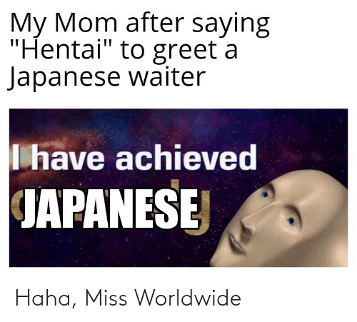 """hentai: My Mom after saying  """"Hentai"""" to greet a  Japanese waiter  I have achieved  JAPANESE Haha, Miss Worldwide"""