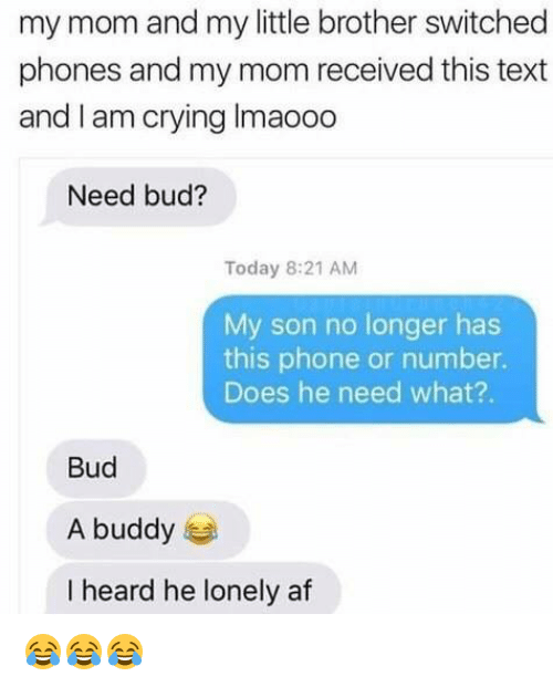 Af, Crying, and Phone: my mom and my little brother switched  phones and my mom received this text  and I am crying Imaooo  Need bud?  Today 8:21 AM  My son no longer has  this phone or number.  Does he need what?.  Bud  A buddy  I heard he lonely af 😂😂😂