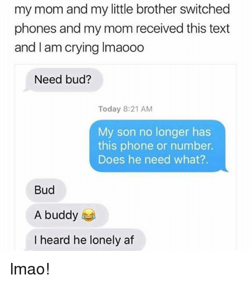 Heardly: my mom and my little brother switched  phones and my mom received this text  and I am crying Imaooo  Need bud?  Today 8:21 AM  My son no longer has  this phone or number.  Does he need what?.  Bud  A buddy  I heard he lonely af lmao!