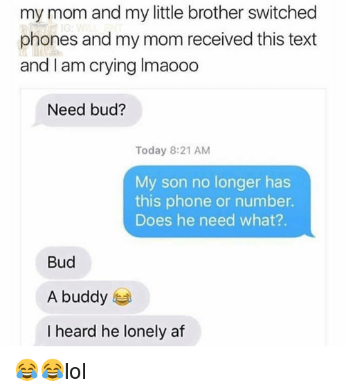 Heardly: my mom and my little brother switched  phones and my mom received this text  and I am crying Imaooo  Need bud?  Today 8:21 AM  My son no longer has  this phone or number.  Does he need what?.  Bud  A buddy  I heard he lonely af 😂😂lol