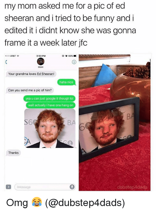 Funny, Google, and Grandma: my mom asked me for a pic of ed  sheeran and i tried to be funny and i  edited it i didnt know she was gonna  frame it a week later jfc  .ooo AT&T令  3:53 PM  Mom  Your grandma loves Ed Sheeran!  haha nice  Can you send me a pic of him?  yea u can just google it though lol  wait actually i have one hang on  S6  BA  CA  Thanks  iMessage  0  dubstep4dads Omg 😂 (@dubstep4dads)