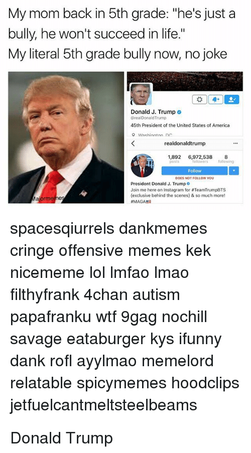 """4Chan Autism: My mom back in 5th grade: """"he's just a  bully, he won't succeed in life.""""  My literal 5th grade bully now, no joke  Donald J. Trump o  BrealDonald Trump  45th President of the United States of America  realdonaldtrump  1,892 6,972,538 8  Follow  President Donald J. Trump  Join me here on Instagram for #TeamTrumpBTS  (exclusive behind the scenes) & so much more!  spacesqiurrels dankmemes  cringe offensive memes kek  nicememe lol Imfao Imao  filthyfrank 4chan autism  papafranku wtf 9gag nochill  savage eataburger kys ifunny  dank rofl ayylmao memeloro  relatable spicymemes hoodclips  jetfuelcantmeltsteelbeams"""