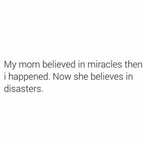 Memes, Miracles, and Mom: My mom believed in miracles then  i happened. Now she believes in  disasters.