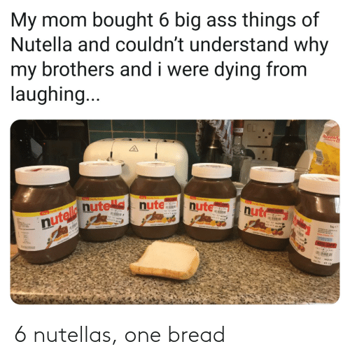 bought: My mom bought 6 big ass things of  Nutella and couldn't understand why  my brothers and i were dying from  laughing...  T y Pck  foy Pak  60% OF  nute  Th y Pwk  0x OF  nut  nutelle nute nute  60% OFF  Th Fomly Pock  FEARERO  40% OFF  WAS NOW 6 nutellas, one bread