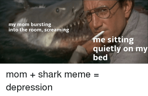 shark meme: my mom bursting  into the room, screaming  me sitting  quietly on my  bed