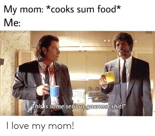 Love My Mom: My mom: *cooks sum food*  Me  This is some serious gourmet shit! I love my mom!