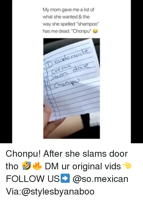 "Memes, Mexican, and Mom: My mom gave me a list of  what she wanted& the  way she spelled ""shampoo""  has me dead. ""Chonpu""  ye ma Chonpu! After she slams door tho 🤣🔥 DM ur original vids👈 FOLLOW US➡️ @so.mexican Via:@stylesbyanaboo"