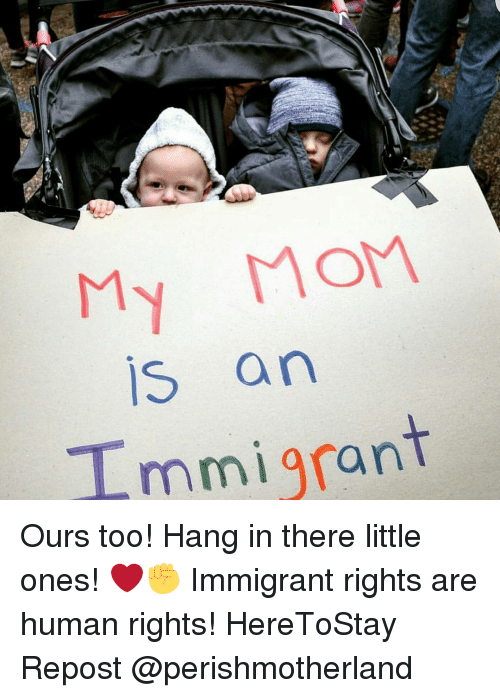 Hanging In There: My Mom  IS an  mmigran Ours too! Hang in there little ones! ❤✊ Immigrant rights are human rights! HereToStay Repost @perishmotherland