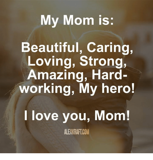 My Hero: My Mom is  Beautiful, Caring,  Loving, Strong,  Amazing, Hard-  working, My hero!  love you, Mom!  ALE)KRAFT COM