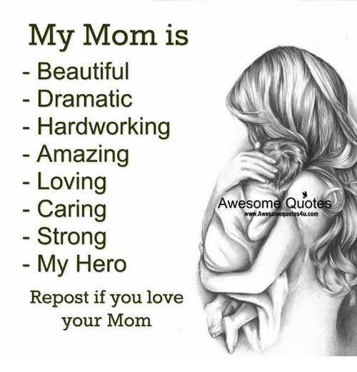 Repost If: My Mom is  Beautiful  Dramatic  Hardworking  Amazing  Loving  Caring  Strong  My Hero  Repost if you love  your Mom  Awesome Quotes  .Awe  quo  Com
