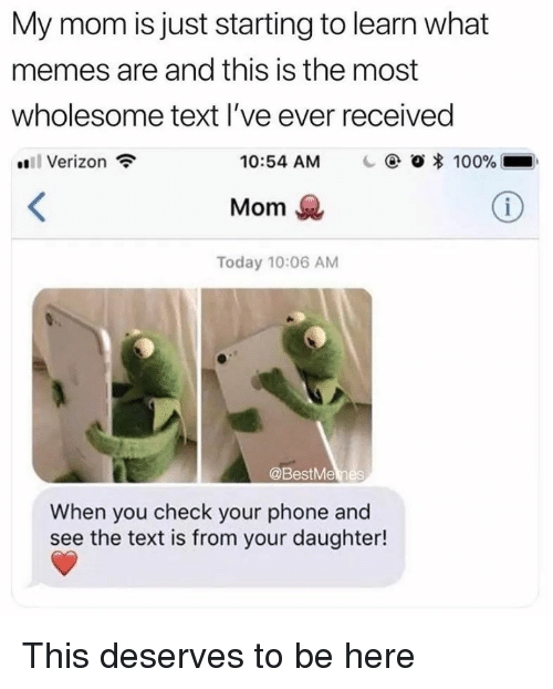 What Memes: My mom is just starting to learn what  memes are and this is the most  wholesome text l've ever received  Verizon  10:54 AM  | @ Ο 100%  Mom  Today 10:06 AM  @BestMemes  When you check your phone and  see the text is from your daughter! This deserves to be here