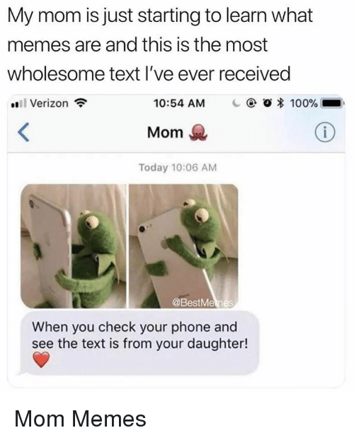 What Memes: My mom is just starting to learn what  memes are and this is the most  wholesome text l've ever received  Verizon  10:54 AM  | @ Ο 100%  Mom  Today 10:06 AM  @BestMemes  When you check your phone and  see the text is from your daughter! Mom Memes