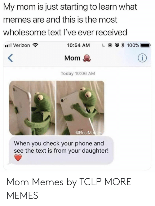 What Memes: My mom is just starting to learn what  memes are and this is the most  wholesome text l've ever received  Verizon  10:54 AM  | @ Ο 100%  Mom  Today 10:06 AM  @BestMemes  When you check your phone and  see the text is from your daughter! Mom Memes by TCLP MORE MEMES