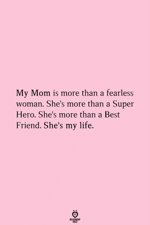 fearless: My Mom is more than a fearless  woman. She's more than a Super  Hero. She's more than a Best  Friend. She's my life.