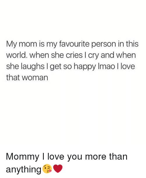 Memes, I Love You, and 🤖: My mom is my favourite person in this  world. when she cries l cry and when  she laughs get so happy lmao llove  that woman Mommy I love you more than anything😘❤️