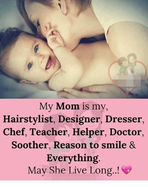Hairstylist: My Mom is my,  Hairstylist, Designer, Dresser  Chef, Teacher, Helper, Doctor,  Soother, Reason to smile 8&  Everything.  May She Live Long.!