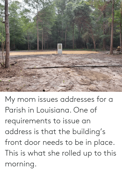 Front: My mom issues addresses for a Parish in Louisiana. One of requirements to issue an address is that the building's front door needs to be in place. This is what she rolled up to this morning.