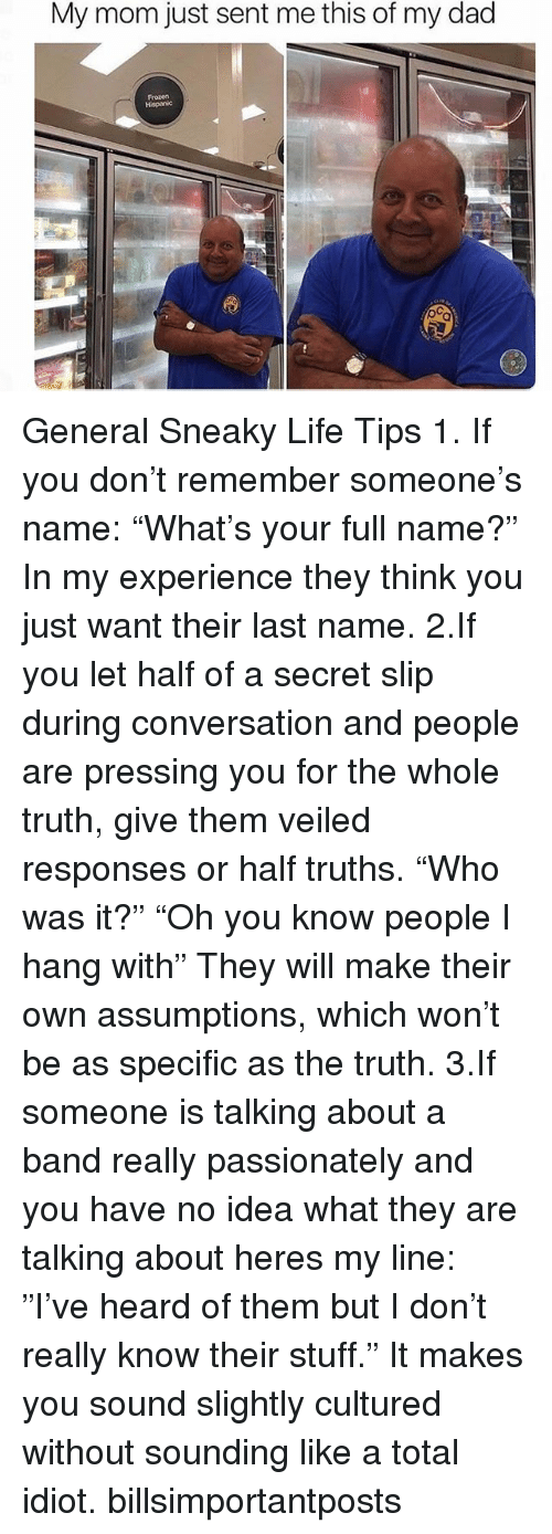 "Dad, Frozen, and Ironic: My mom just sent me this of my dad  Frozen General Sneaky Life Tips 1. If you don't remember someone's name: ""What's your full name?"" In my experience they think you just want their last name. 2.If you let half of a secret slip during conversation and people are pressing you for the whole truth, give them veiled responses or half truths. ""Who was it?"" ""Oh you know people I hang with"" They will make their own assumptions, which won't be as specific as the truth. 3.If someone is talking about a band really passionately and you have no idea what they are talking about heres my line: ""I've heard of them but I don't really know their stuff."" It makes you sound slightly cultured without sounding like a total idiot. billsimportantposts"