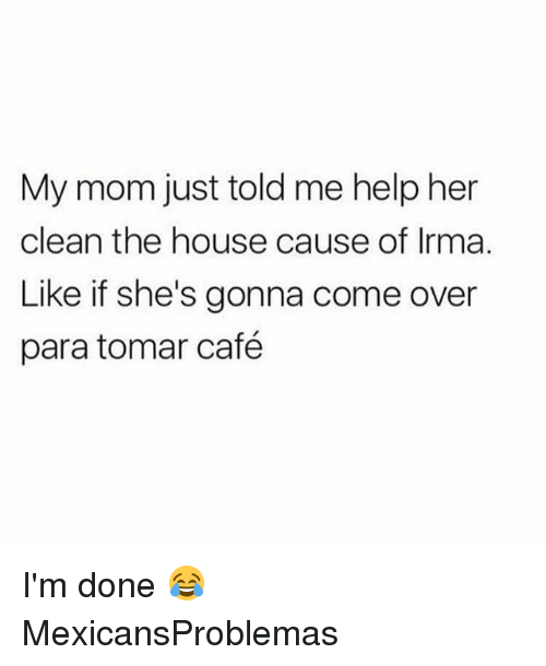 Come Over, Memes, and Help: My mom just told me help her  clean the house cause of Irma.  Like if she's gonna come over  para tomar café I'm done 😂 MexicansProblemas