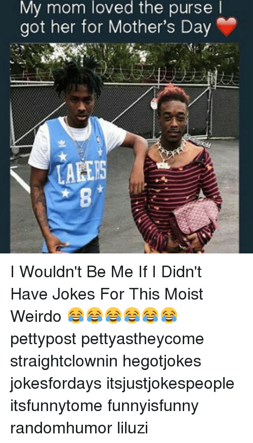 Memes, Mother's Day, and Jokes: My mom loved the purse  got her for Mother's Day  LACES I Wouldn't Be Me If I Didn't Have Jokes For This Moist Weirdo 😂😂😂😂😂😂 pettypost pettyastheycome straightclownin hegotjokes jokesfordays itsjustjokespeople itsfunnytome funnyisfunny randomhumor liluzi