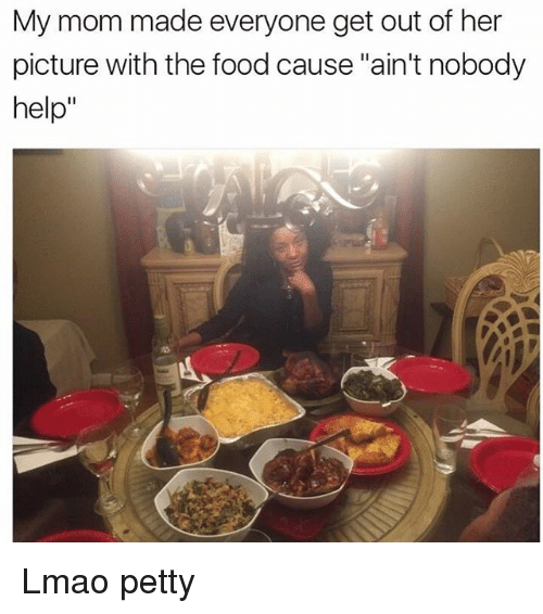 """Food, Funny, and Lmao: My mom made everyone get out of her  picture with the food cause """"ain't nobody  help"""" Lmao petty"""