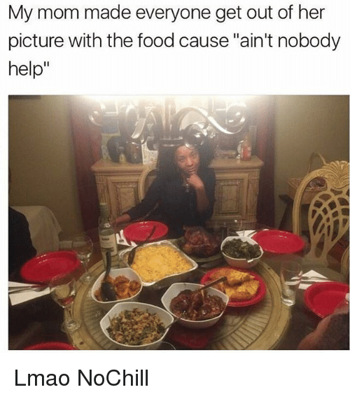 """Food, Funny, and Lmao: My mom made everyone get out of her  picture with the food cause """"ain't nobody  help"""" Lmao NoChill"""