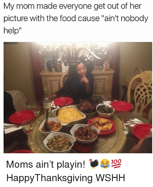 "Food, Memes, and Moms: My mom made everyone get out of her  picture with the food cause ""ain't nobody  help"" Moms ain't playin! 🦃😂💯 HappyThanksgiving WSHH"