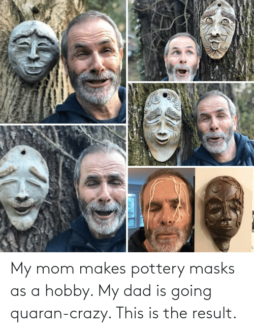 My Dad: My mom makes pottery masks as a hobby. My dad is going quaran-crazy. This is the result.
