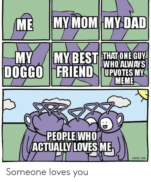 felix: MY MOM MY DAD  ME  MYBEST THATONE GUY  WHO ALWAYS  DOGGOFRIEND UPVOTES MY  MEME  MY  PEOPLE WHO  ACTUALLY LOVES ME  Felix SR Someone loves you