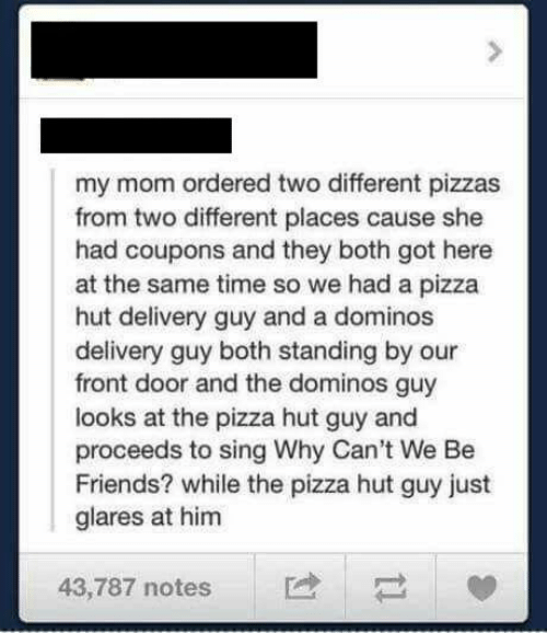 Domino's: my mom ordered two different pizzas  from two different places cause she  had coupons and they both got here  at the same time so we had a pizza  hut delivery guy and a dominos  delivery guy both standing by our  front door and the dominos guy  looks at the pizza hut guy and  proceeds to sing Why Can't We Be  Friends? while the pizza hut guy just  glares at him  43,787 notes